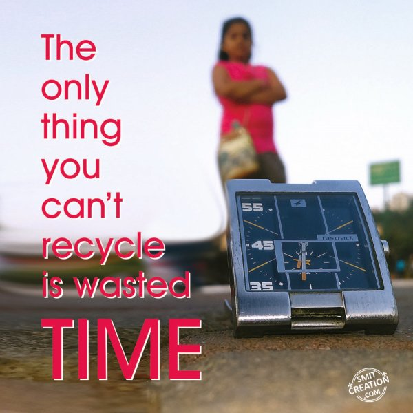 The only thing you can't recycle is wasted TIME