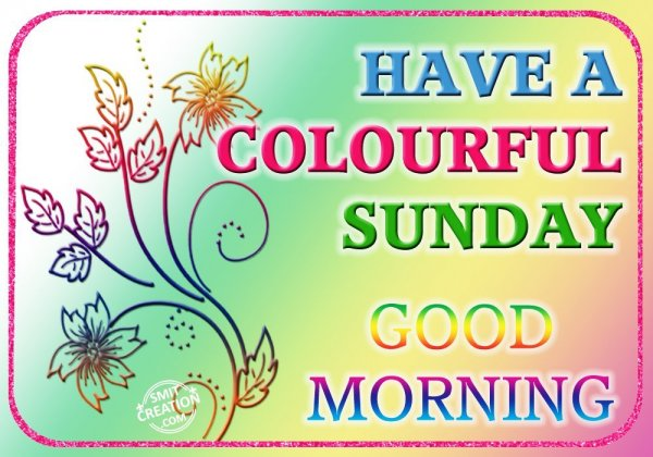HAVE A COLOURFUL SUNDAY