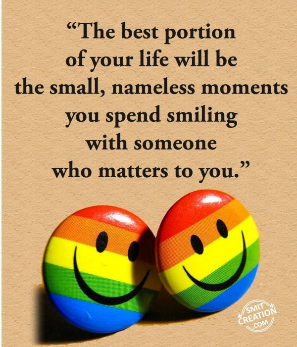 """""""The best portion  of your life will be  the small, nameless moments you spend smiling  with someone  who matters to you."""""""