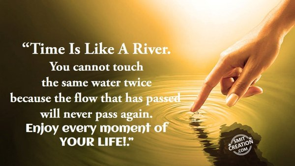 """""""Time Is Like A River."""""""
