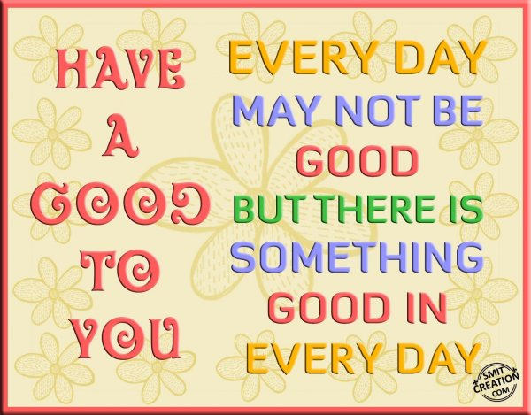 HAVE A GOOD DAY TO YOU
