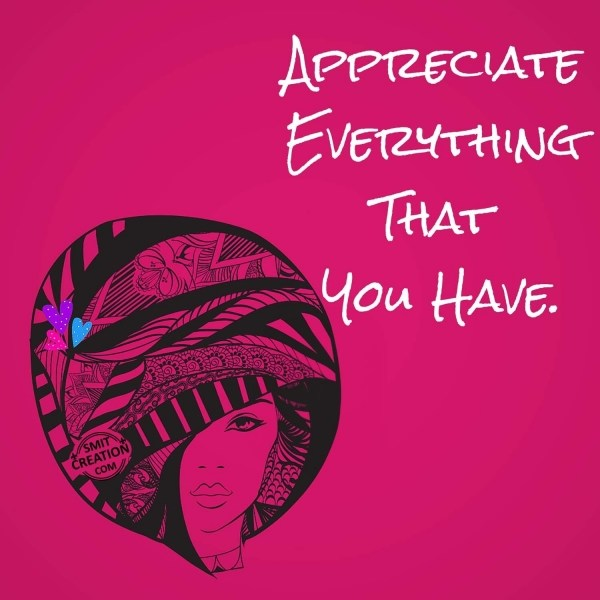 APPRECIATE EVERYTHING THAT YOU HAVE