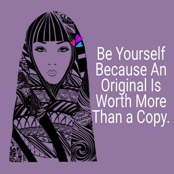 BE YOURSELF BECAUSE AN ORIGINAL IS WORTH MORE THAN A COPY