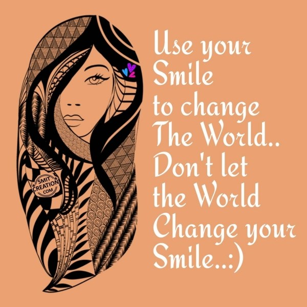 USE YOUR SMILE TO CHANGE THE WORLD..