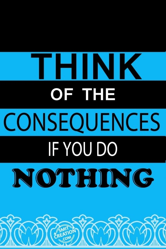 THINK OF THE CONSEQUENCES IF YOU DO NOTHING