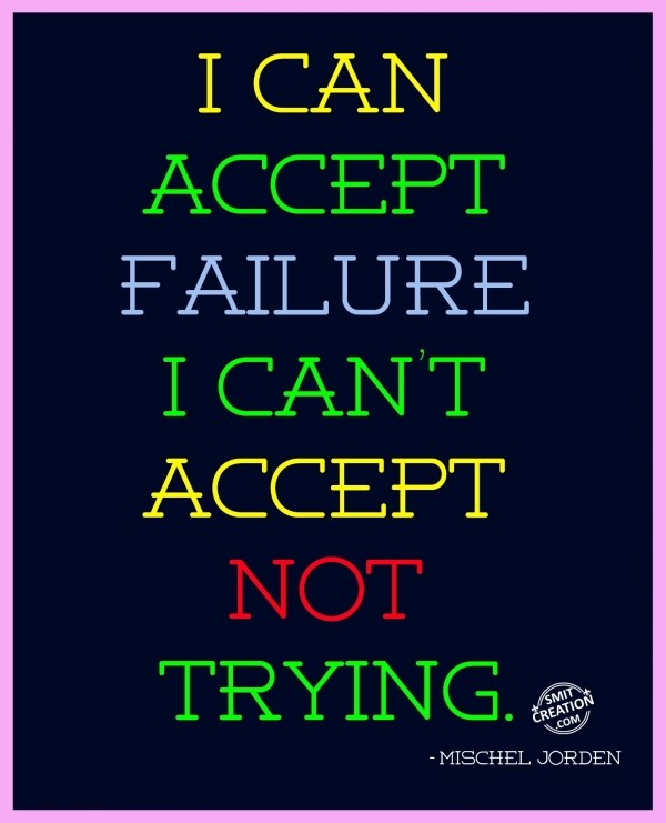 I CAN  ACCEPT  FAILURE  I CAN'T  ACCEPT  NOT  TRYING