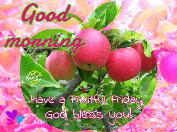GOOD MORNING - HAVE A FRUITFUL FRIDAY