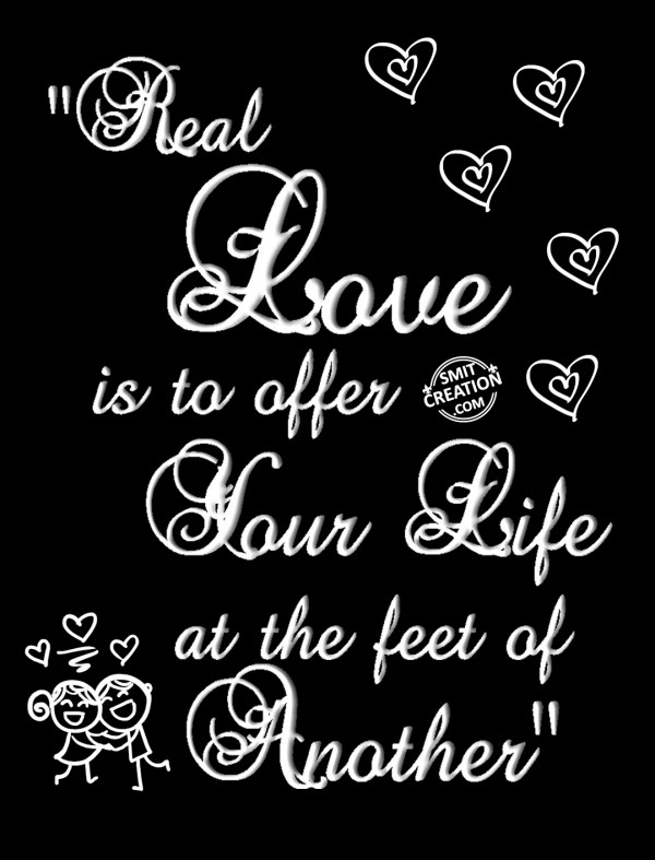 Real  Love is to offer  Your Life at the feet of Another