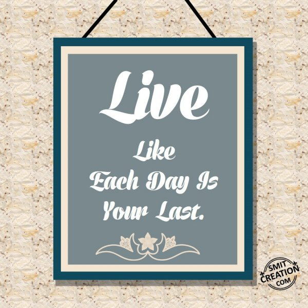 Live Like Each Day Is Your Last.