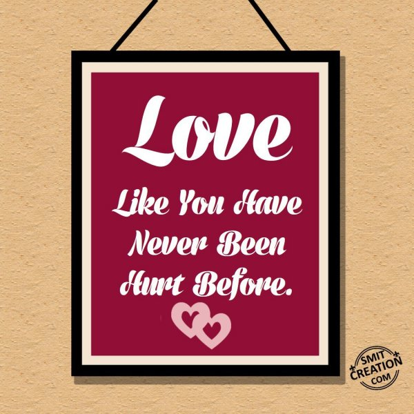 Love Like You Have Ben Never Been Hurt Before.