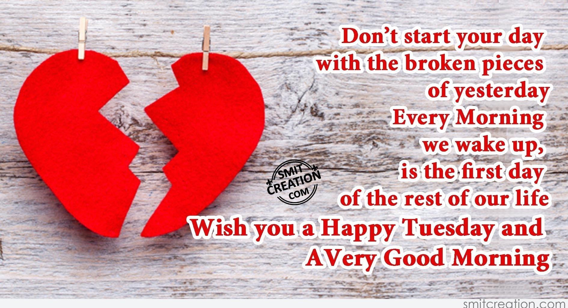 Donu0027t Start Your Day With The Broken Pieces Of Yesterday. Every Morning We  Wake Up, Is The First Day Of The Rest Of Our Life. Wish You A Happy Tuesday  And ...