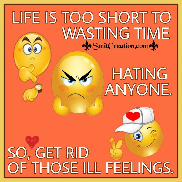 LIFE IS TOO SHORT TO WASTING TIME HATING ANYONE