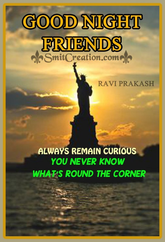 GOOD NIGHT FRIENDS – ALWAYS REMAIN CURIOUS