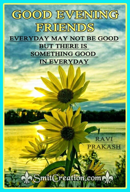 GOOD EVENING FRIENDS – THERE IS SOMETHING GOOD IN EVERYDAY