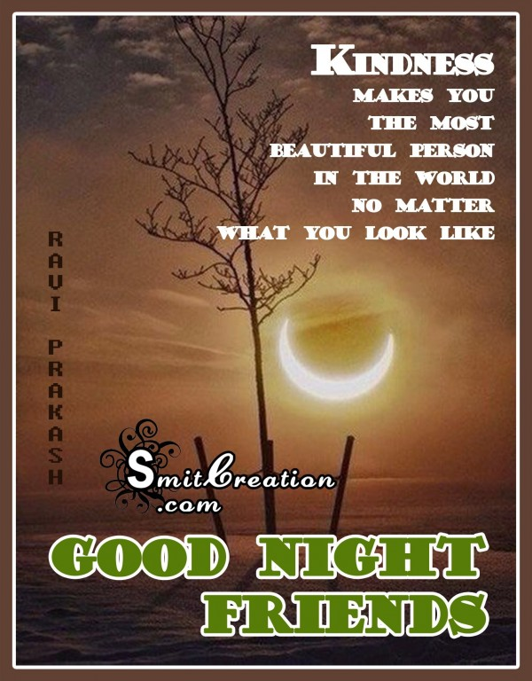 GOOD NIGHT FRIENDS – KINDNESS MAKES YOU THE MOST BEAUTIFUL PERSON