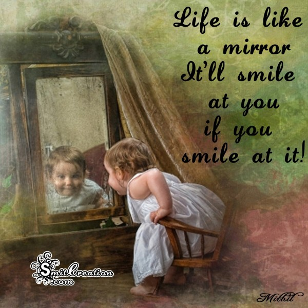 Life is like a mirror… It'll smile at you, if you smile at it!