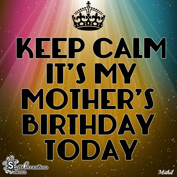 KEEP CALM IT'S MY MOTHER'S BIRTHDAY TODAY