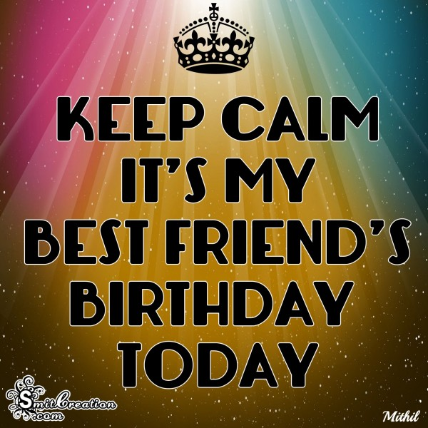 KEEP CALM IT'S MY BEST FRIEND'S BIRTHDAY