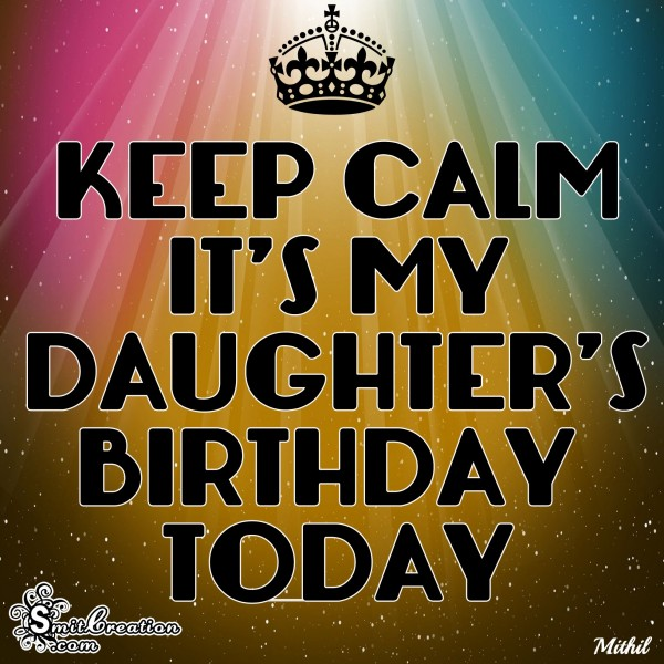 KEEP CALM IT'S MY DAUGHTER'S BIRTHDAY TODAY