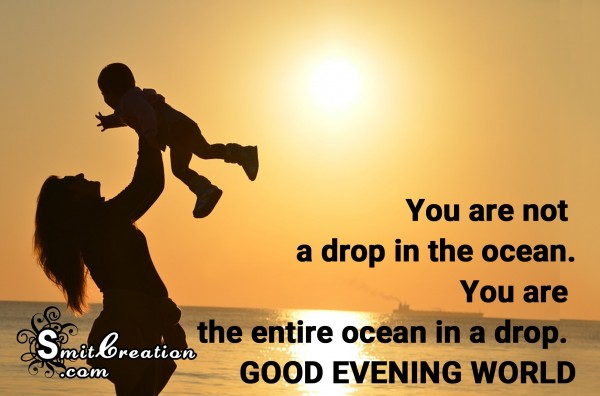 GOOD EVENING WORLD – You are entire ocean in a drop