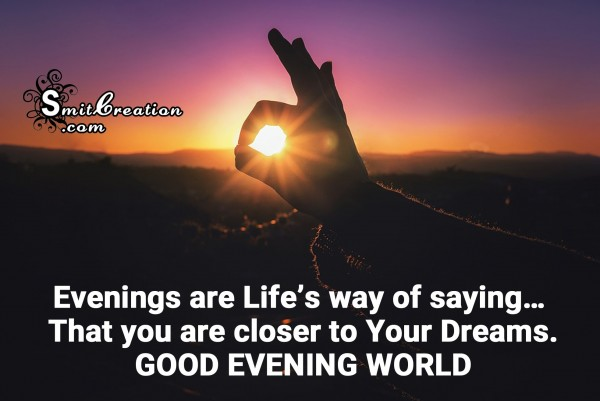 GOOD EVENING WORLD – you are closer to Your Dreams