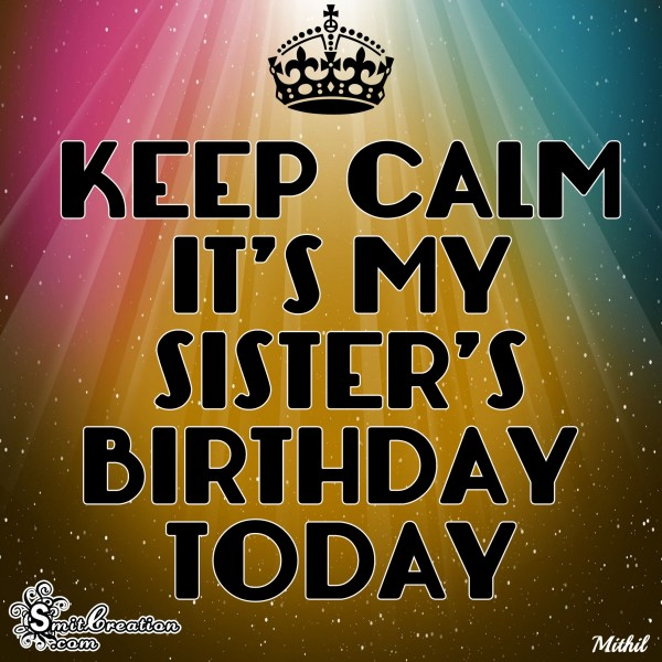 KEEP CALM IT'D MY SISTER'S BIRTHDAY TODAY