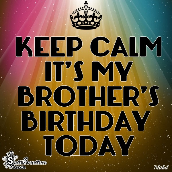 KEEP CALM IT'S MY BROTHER'S BIRTHDAY TODAY