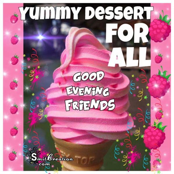 GOOD EVENING FRIENDS – YUMMY DESSERT FOR ALL