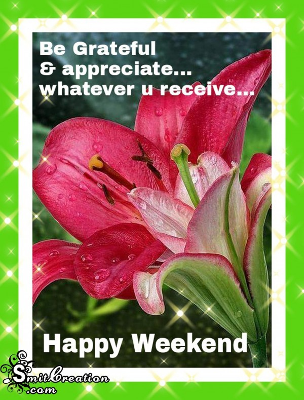 Happy Weekend – Be Greatful & appreciate