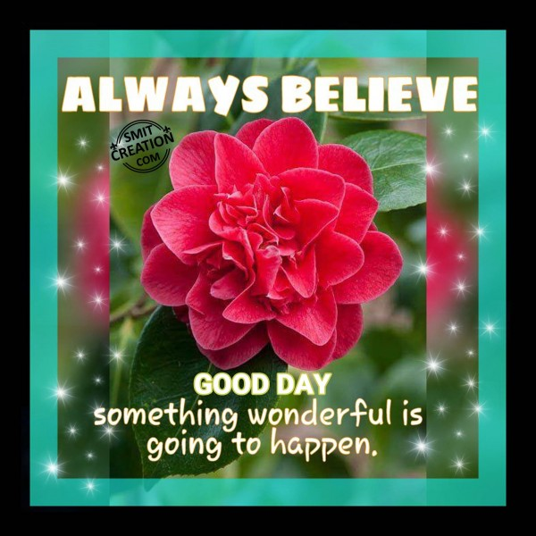 GOOD DAY – ALWAYS BELIEVE