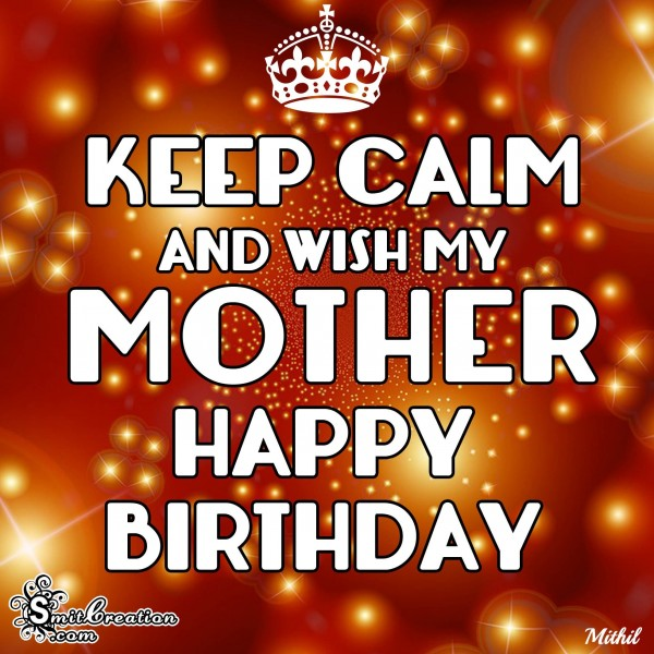 KEEP CALM AND WISH MY MOTHER HAPPY BIRTHDAY