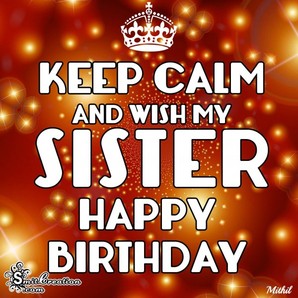KEEP CALM AND WISH MY SISTER HAPPY BIRTHDAY