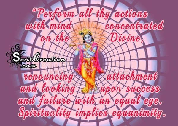Perform all thy actions  with mind concentrated  on the Divine