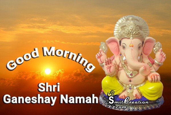 Good Morning - Shri Ganeshay Namaha