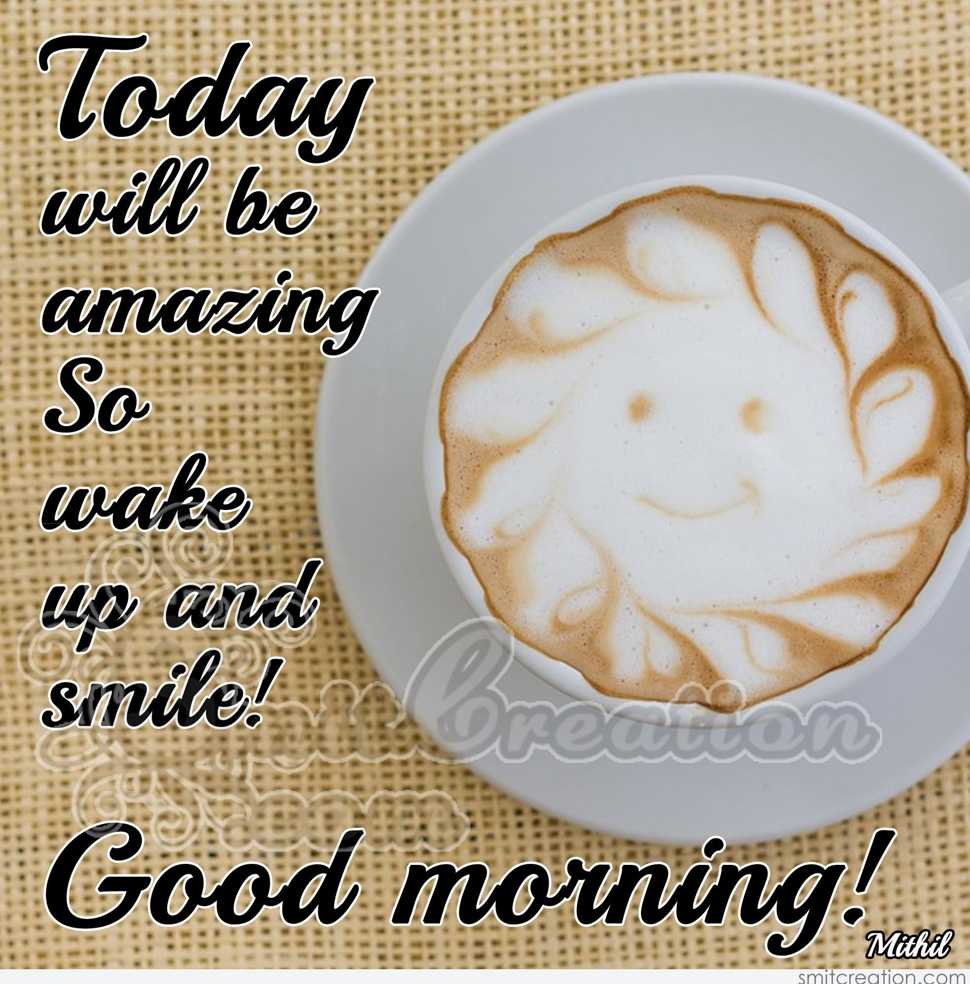 Good Morning Today Will Be Amazing So Wake Up And Smile