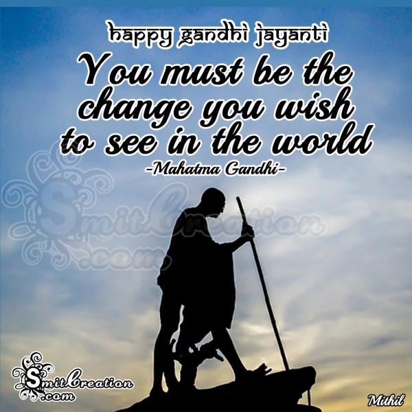 Happy Gandhi Jayanti- You must be the change you wish to see in the world