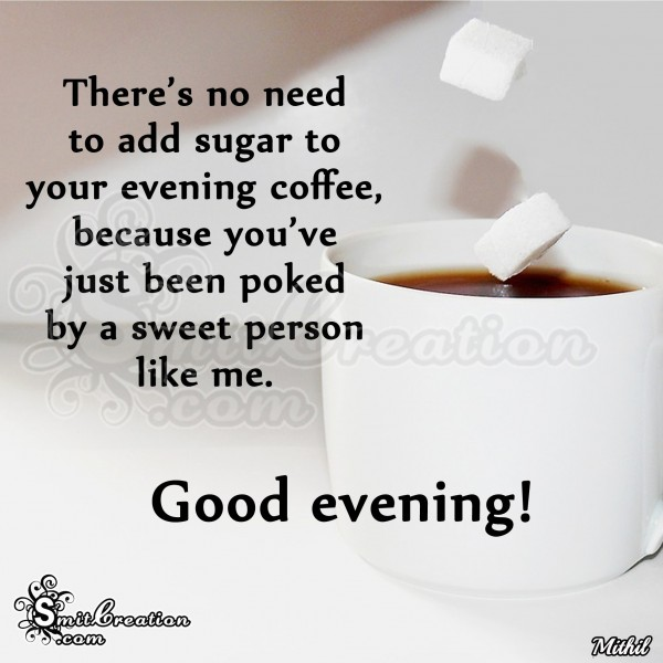 Good Evening – There's no need to add sugar to your evening coffee