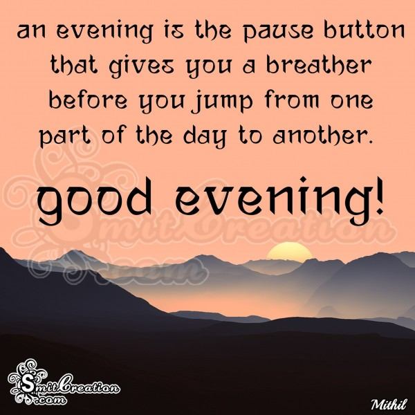 Good Evening – An evening is the PAUSE button