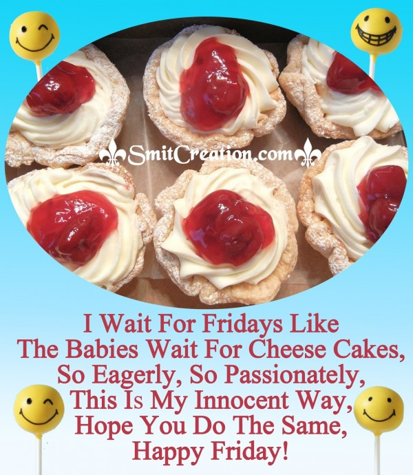 Happy Friday – I Wait For Fridays Like The Babies Wait For Cheese Cakes