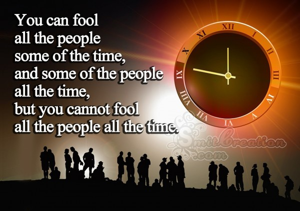 You cannot fool all the people all the time
