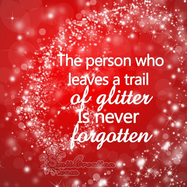 The person who leaves a trail of  glitter Is never  forgotten
