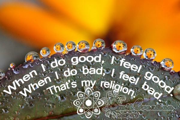 When I do good, I feel good.When I do bad, I feel bad.That's my religion.