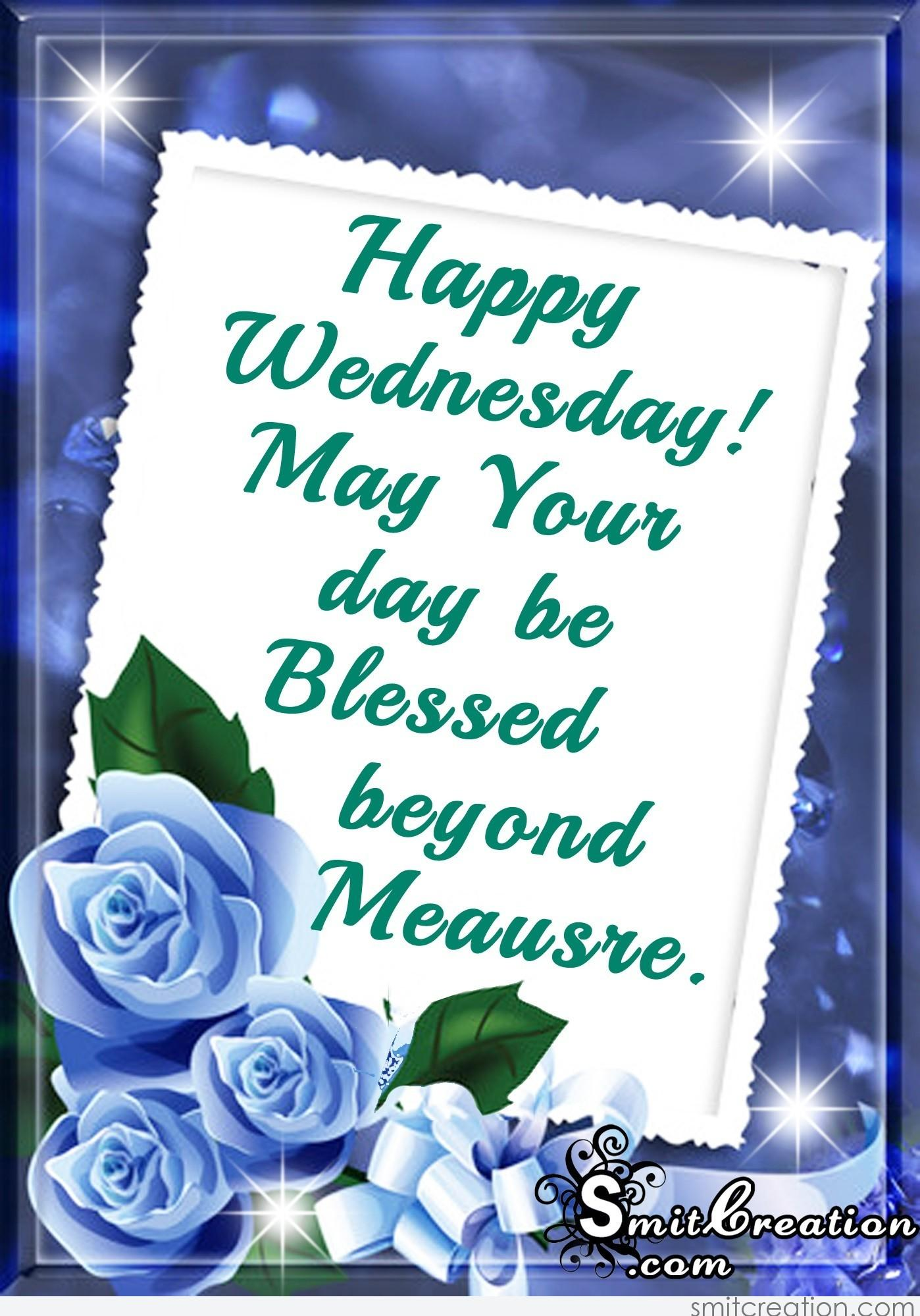Happy Wednesday- May Your day be Blessed beyond Meausre
