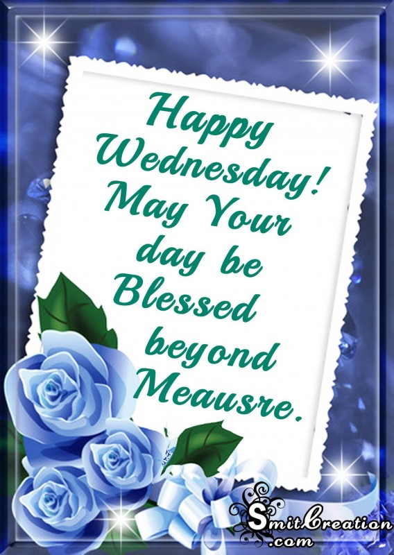 Happy Wednesday- May Your day be Blessed beyond Meausre.