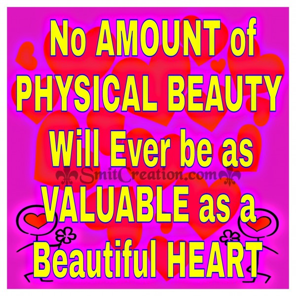No Amount of PHYSICAL BEAUTY Will Evert be as VALUABLE as a Beautiful HEART.