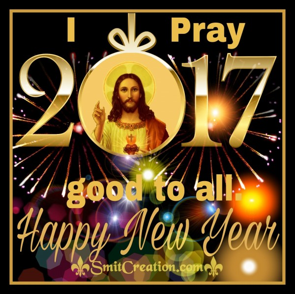 I Pray 2017 good to all Happy New Year