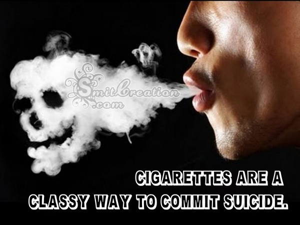 CIGARETTES ARE A CLASSSY WAY TO COMMIT SUICIDE