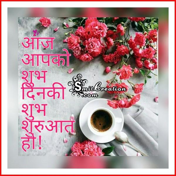 Aaj Aapko Shubh Din Ki Shubh Shuruaat HO