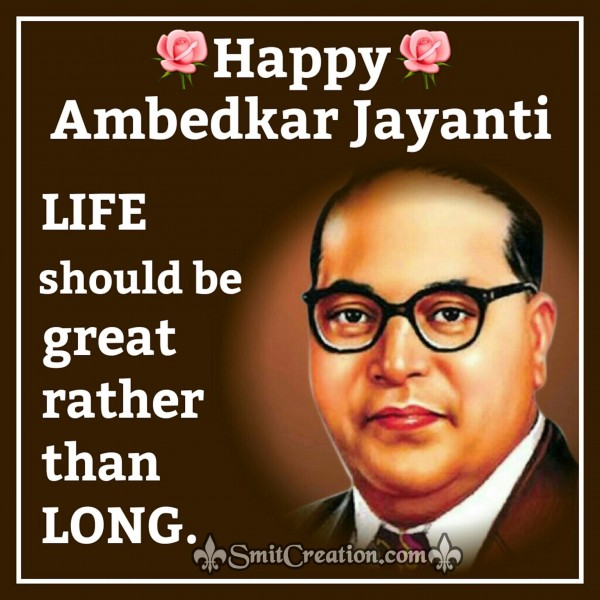 Happy Ambedkar Jayanti – Life should be great rather than long.
