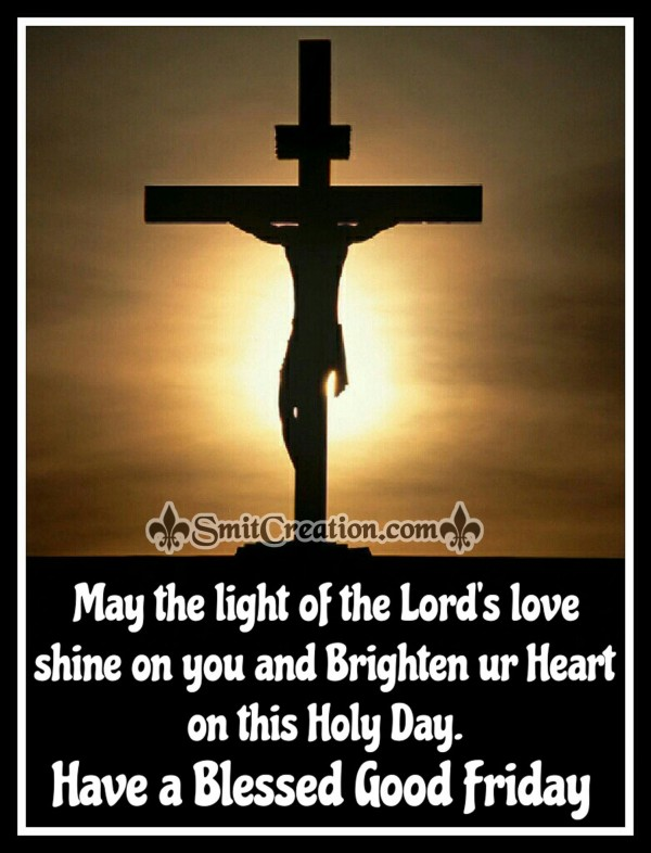 May the light of the Lord's love Brighten your Heart on Good Friday